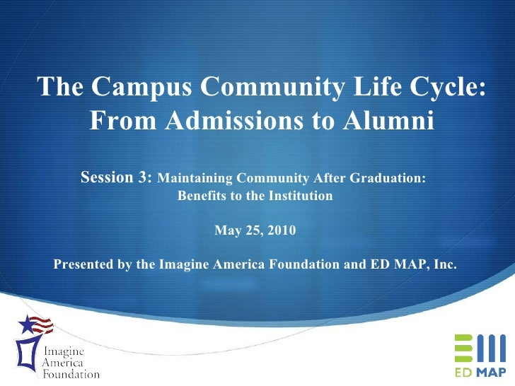 The Campus Community Life Cycle: From Admissions to Alumni Session 3:  Maintaining Community After Graduation:  Benefits t...