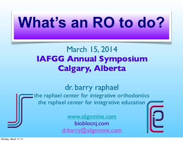 What's an RO to do? March 15, 2014 IAFGG Annual Symposium Calgary, Alberta dr. barry raphael the raphael center for integr...