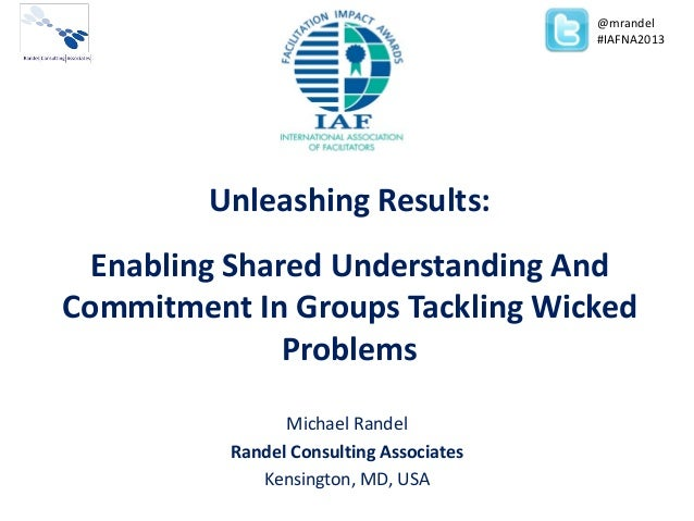 Unleashing Results:Enabling Shared Understanding AndCommitment In Groups Tackling WickedProblemsMichael RandelRandel Consu...