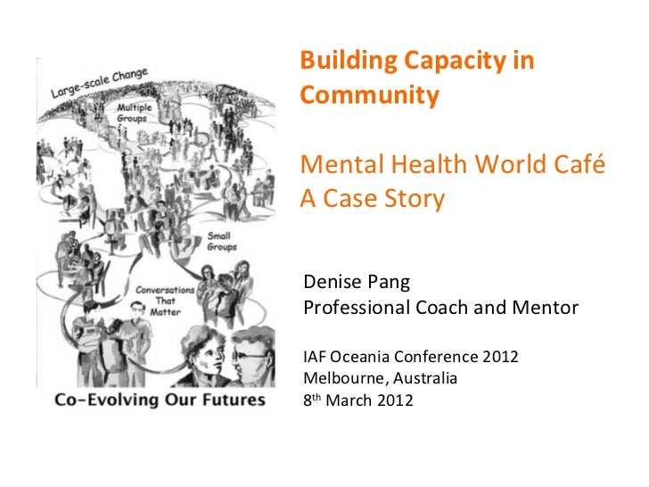Building Capacity inCommunityMental Health World CaféA Case StoryDenise PangProfessional Coach and MentorIAF Oceania Confe...