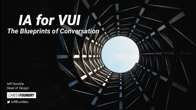 IA for VUI The Blueprints of Conversation Jeff Humble Head of Design JeffBumbles