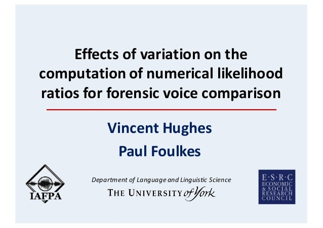 Effectsofvariationonthe computationofnumericallikelihood ratiosforforensicvoicecomparison VincentHughes Paul...