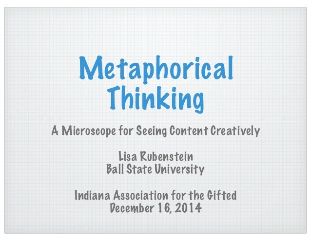 Metaphorical Thinking A Microscope for Seeing Content Creatively Lisa Rubenstein Ball State University Indiana Association...