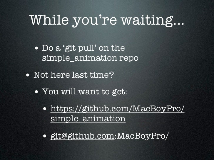 While you're waiting...  • Do a 'git pull' on the    simple_animation repo• Not here last time?  • You will want to get:  ...