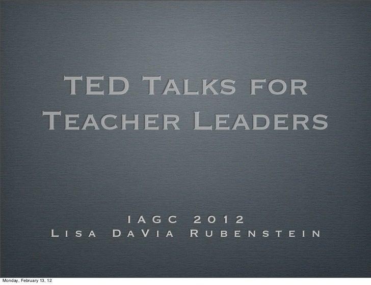 TED Talks for                  Teacher Leaders                                  I A G C 2 0 1 2                      L i s...