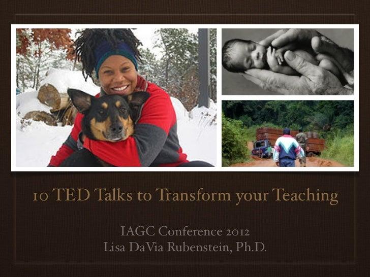 10 TED Talks to Transform your Teaching            IAGC Conference 2012         Lisa DaVia Rubenstein, Ph.D.