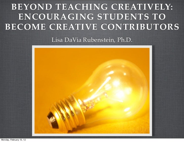 BEYOND TEACHING CREATIVELY:     ENCOURAGING STUDENTS TO   BECOME CREATIVE CONTRIBUTORS                          Lisa DaVia...