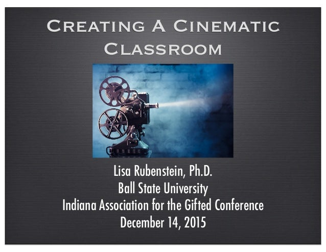 Creating A Cinematic Classroom Lisa Rubenstein, Ph.D. Ball State University Indiana Association for the Gifted Conference ...