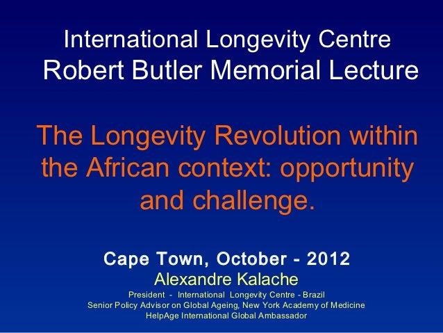 International Longevity CentreRobert Butler Memorial LectureThe Longevity Revolution withinthe African context: opportunit...