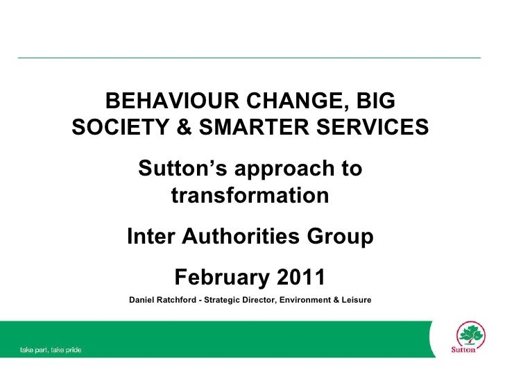 BEHAVIOUR CHANGE, BIG SOCIETY & SMARTER SERVICES Sutton's approach to transformation Inter Authorities Group February 2011...