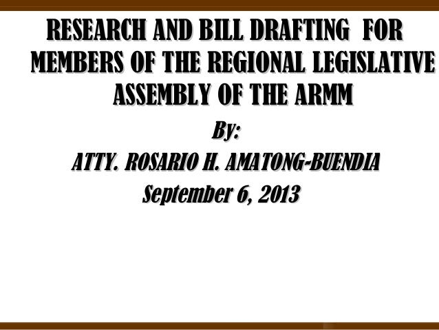RESEARCH AND BILL DRAFTING FOR MEMBERS OF THE REGIONAL LEGISLATIVE ASSEMBLY OF THE ARMM By: ATTY. ROSARIO H. AMATONG-BUEND...