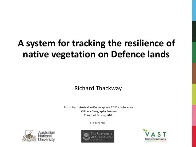 A system for tracking the resilience of native vegetation on Defence lands Richard Thackway Institute of Australian Geogra...