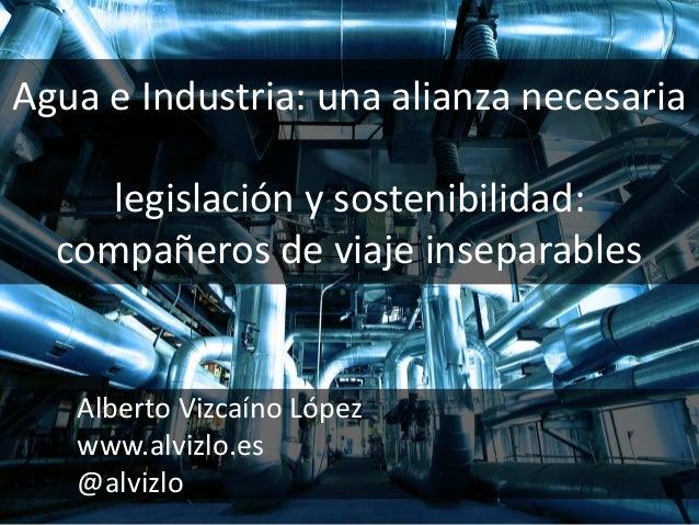 Agua e Industria: una alianza necesaria legislación y sostenibilidad: compañeros de viaje inseparables Alberto Vizcaíno Ló...