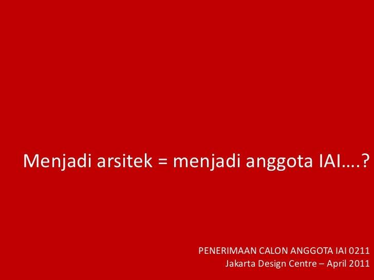 Menjadi arsitek = menjadi anggota IAI….?  <br />PENERIMAAN CALON ANGGOTA IAI 0211 <br />Jakarta Design Centre – April 2011...
