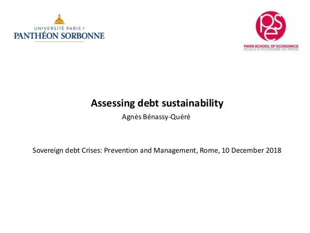 Assessing debt sustainability Agnès Bénassy-Quéré Sovereign debt Crises: Prevention and Management, Rome, 10 December 2018