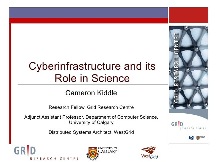 Cyberinfrastructure and its Role in Science Cameron Kiddle Research Fellow, Grid Research Centre Adjunct Assistant Profess...