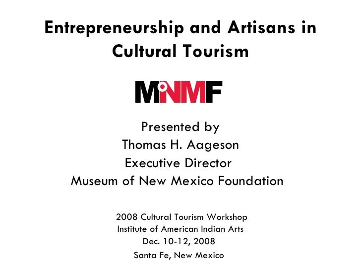 Entrepreneurship and Artisans in Cultural Tourism   Presented by Thomas H. Aageson Executive Director  Museum of New Mexic...