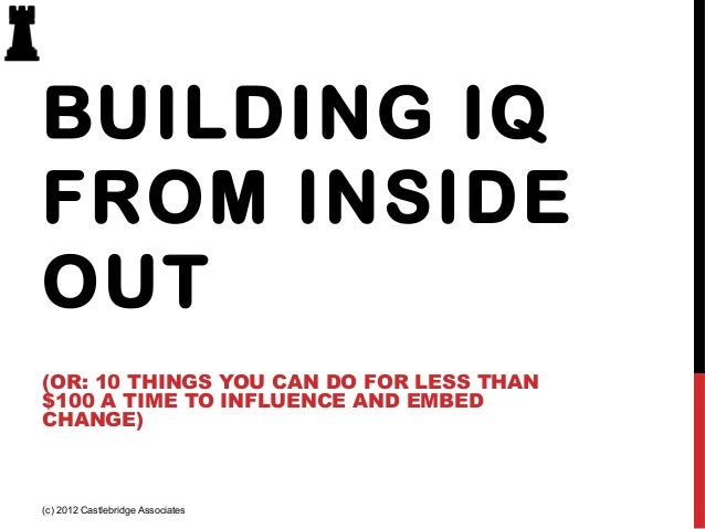 BUILDING IQ FROM INSIDE OUT (OR: 10 THINGS YOU CAN DO FOR LESS THAN $100 A TIME TO INFLUENCE AND EMBED CHANGE)  (c) 2012 C...