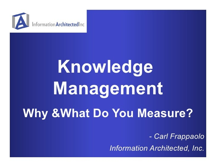 Knowledge     Management Why &What Do You Measure?                         - Carl Frappaolo             Information Archit...