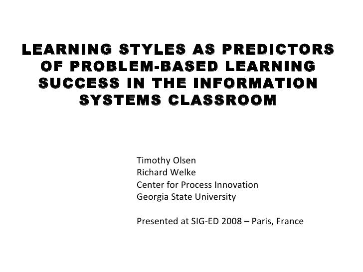 LEARNING STYLES AS PREDICTORS OF PROBLEM-BASED LEARNING SUCCESS IN THE INFORMATION SYSTEMS CLASSROOM <ul><li>Timothy Olsen...