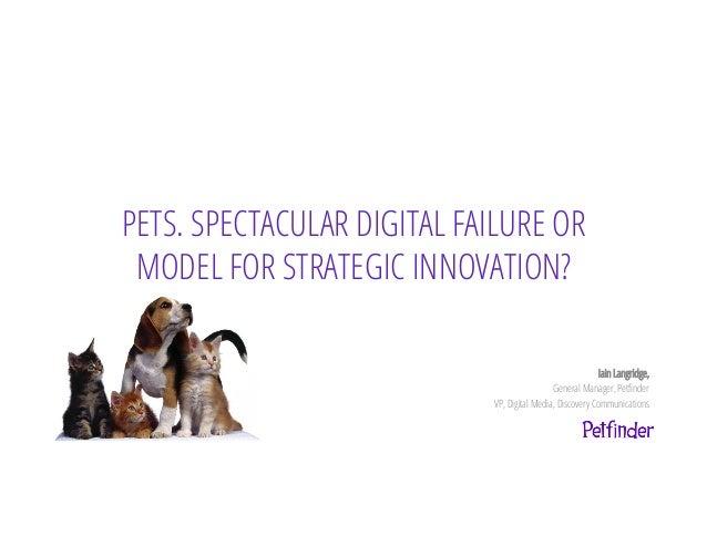 PETS. SPECTACULAR DIGITAL FAILURE ORMODEL FOR STRATEGIC INNOVATION?Iain Langridge,General Manager, PetfinderVP, Digital Med...