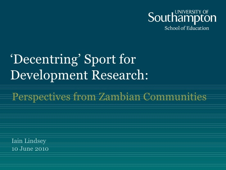 Perspectives from Zambian Communities  ' Decentring' Sport for Development Research: Iain Lindsey  10 June 2010