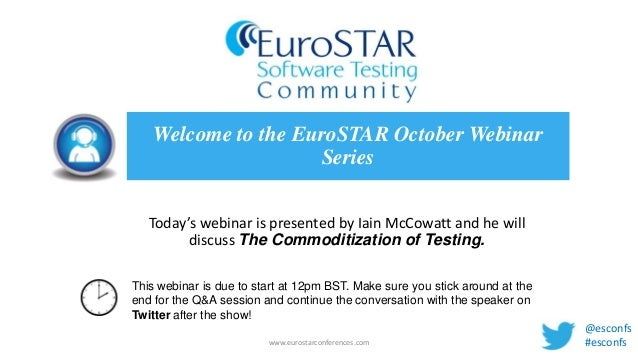 Welcome to the EuroSTAR October Webinar Series Today's webinar is presented by Iain McCowatt and he will discuss The Commo...