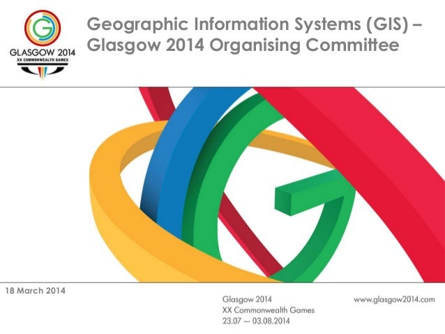 Geographic Information Systems (GIS) – Glasgow 2014 Organising Committee 18 March 2014