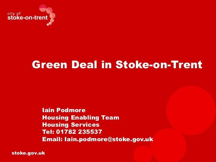 Green Deal in Stoke-on-Trent          Iain Podmore          Housing Enabling Team          Housing Services          Tel: ...