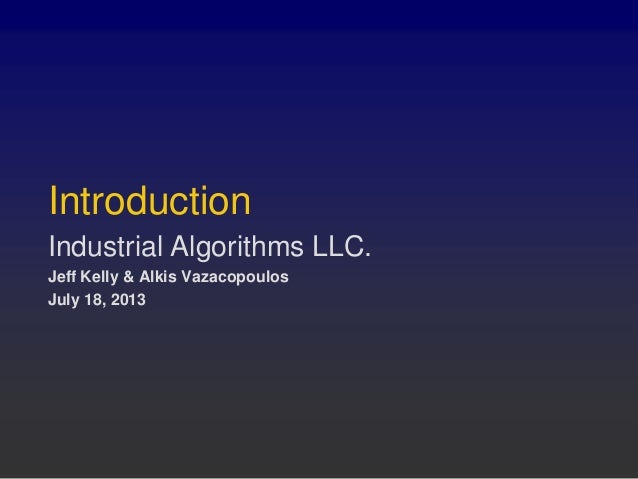 Introduction Industrial Algorithms LLC. Jeff Kelly & Alkis Vazacopoulos July 18, 2013