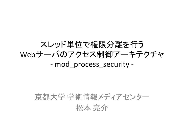 スレッド単位で権限分離を行うWebサーバのアクセス制御アーキテクチャ     - mod_process_security -  京都大学 学術情報メディアセンター        松本 亮介