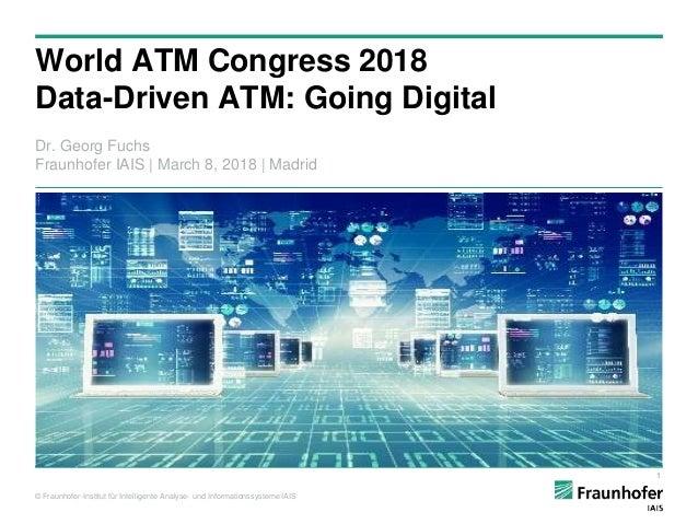 © Fraunhofer-Institut für Intelligente Analyse- und Informationssysteme IAIS World ATM Congress 2018 Data-Driven ATM: Goin...