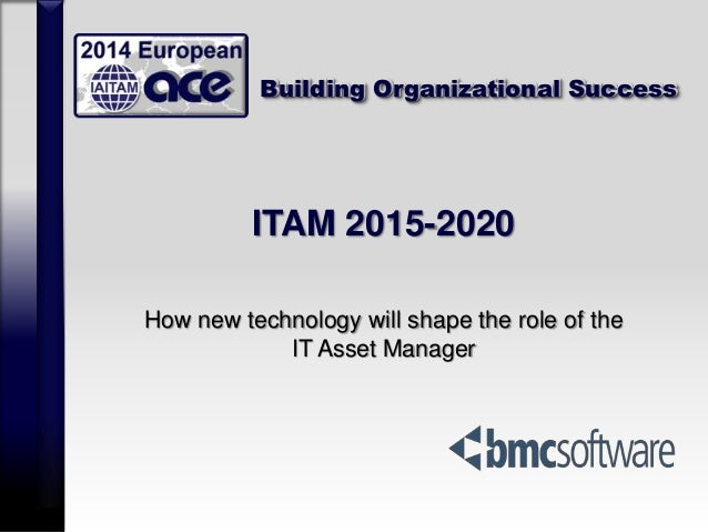 Building Organizational Success ITAM 2015-2020 How new technology will shape the role of the IT Asset Manager