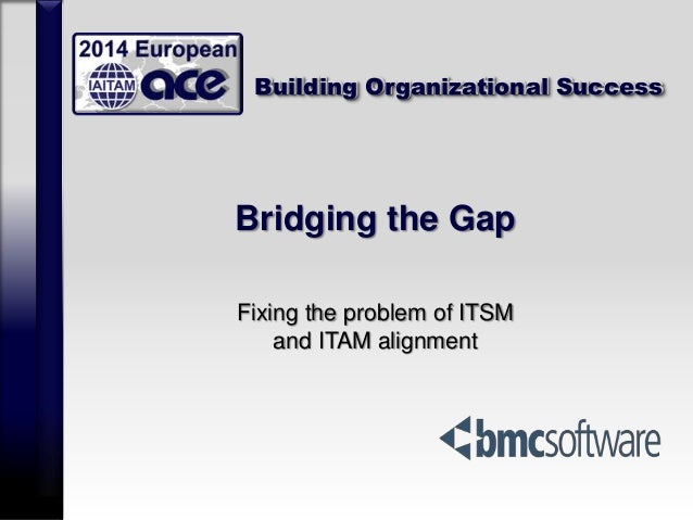 Building Organizational Success Bridging the Gap Fixing the problem of ITSM and ITAM alignment