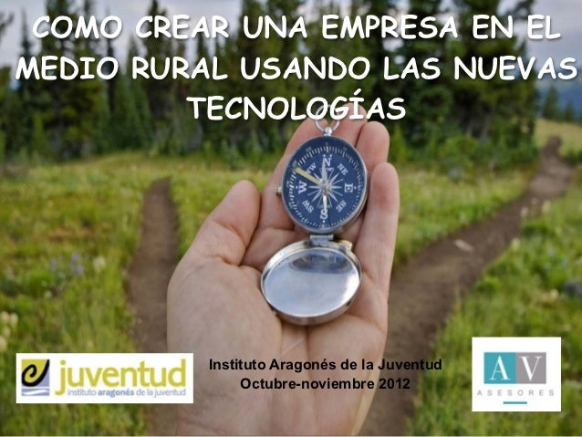 COMO CREAR UNA EMPRESA EN ELMEDIO RURAL USANDO LAS NUEVAS         TECNOLOGÍAS         Instituto Aragonés de la Juventud   ...