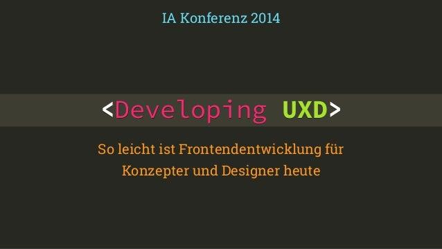 <Developing UXD> So leicht ist Frontendentwicklung für Konzepter und Designer heute IA Konferenz 2014