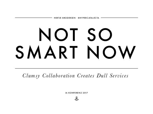 ⚓ NOT SO SMART NOW HERTJE BRODERSEN ∙ @HYPERCATALECTA Clumsy Collaboration Creates Dull Services IA KONFERENZ 2017