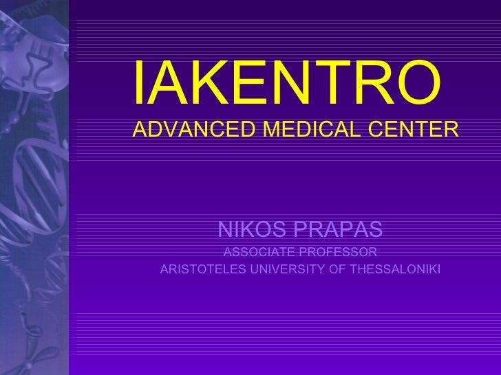 IAKENTRO  ADVANCED MEDICAL CENTER NIKOS PRAPAS ASSOCIATE PROFESSOR ARISTOTELES UNIVERSITY OF THESSALONIKI