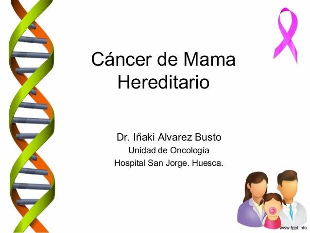 Cáncer de Mama Hereditario Dr. Iñaki Alvarez Busto Unidad de Oncología Hospital San Jorge. Huesca.