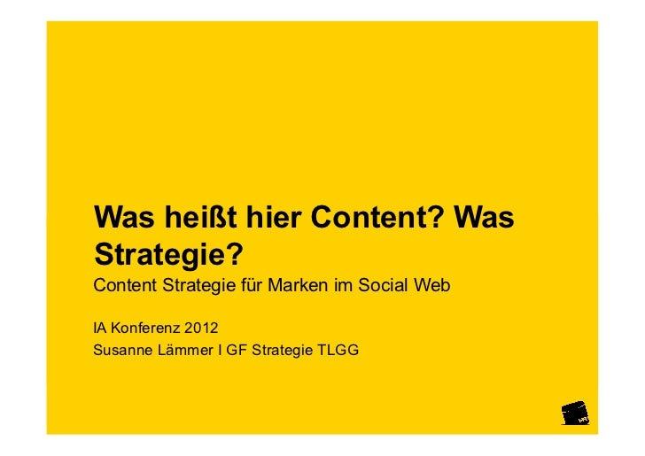 Was heißt hier Content? WasStrategie?Content Strategie für Marken im Social WebIA Konferenz 2012Susanne Lämmer I GF Strate...