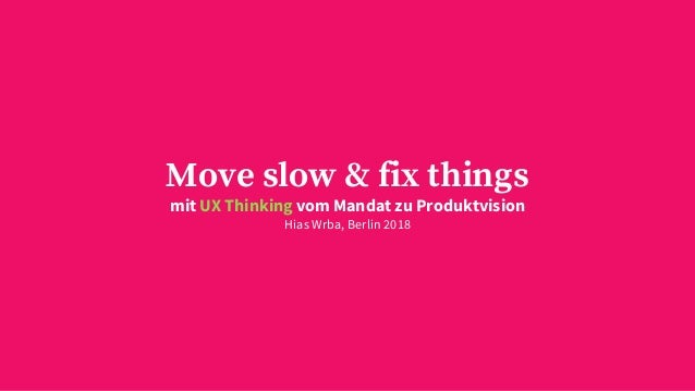 Move slow & fix things mit UX Thinking vom Mandat zu Produktvision Hias Wrba, Berlin 2018
