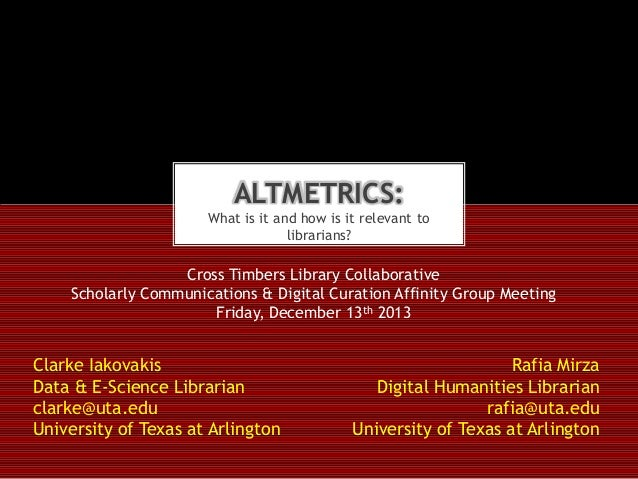 ALTMETRICS: What is it and how is it relevant to librarians?  Cross Timbers Library Collaborative Scholarly Communications...