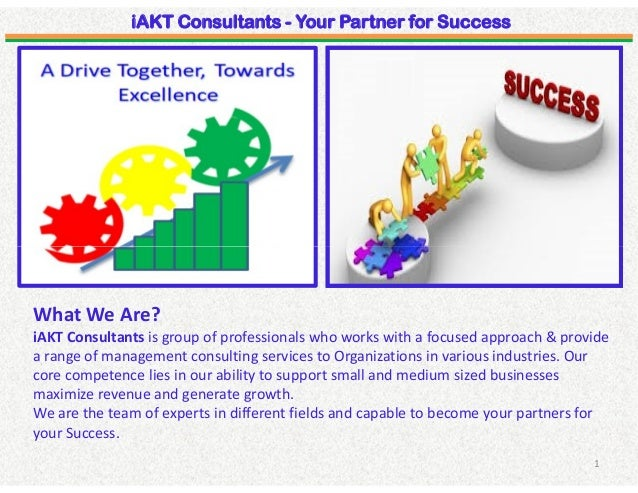 iAKT Consultants - Your Partner for Success 1 What We Are? iAKT Consultants is group of professionals who works with a foc...