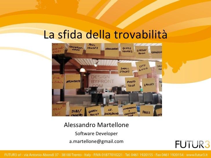 La sfida della trovabilità         Alessandro Martellone        Software Developer      a.martellone@gmail.com