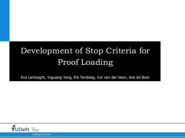 Challenge the future Delft University of Technology Development of Stop Criteria for Proof Loading Eva Lantsoght, Yuguang ...