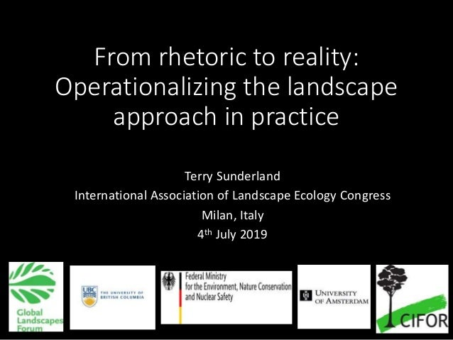 From rhetoric to reality: Operationalizing the landscape approach in practice Terry Sunderland International Association o...
