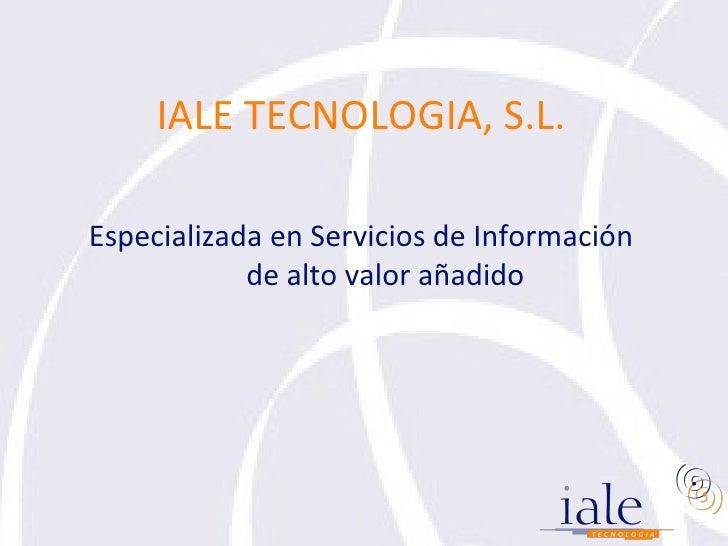 <ul><li>IALE TECNOLOGIA, S.L. </li></ul><ul><li>Especializada en Servicios de Información de alto valor añadido </li></ul>