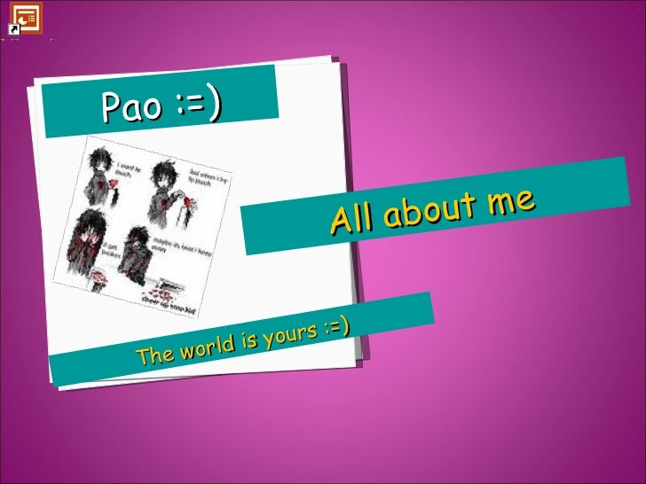 The world is yours :=) Pao :=) All about me