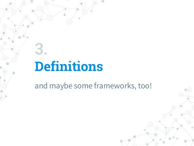 3. Definitions and maybe some frameworks, too!
