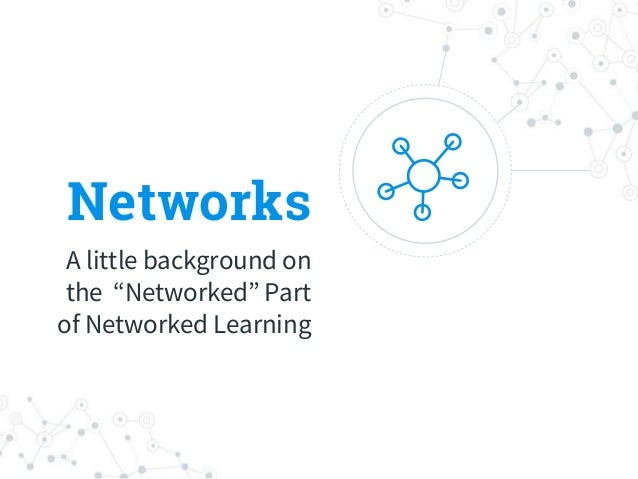 """Networks A little background on the """"Networked"""" Part of Networked Learning"""
